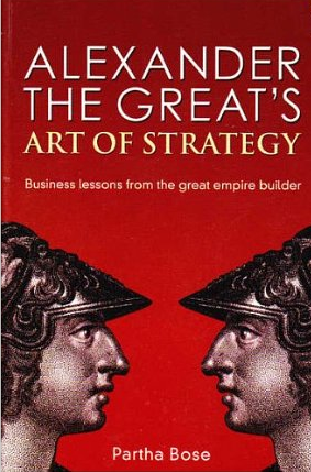 Alexander the Great´s Art of Strategy – Partha Bose